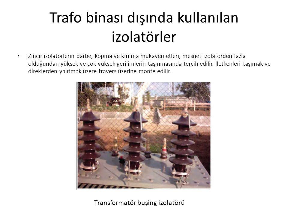 Trafo binası dışında kullanılan izolatörler Zincir izolatörlerin darbe, kopma ve kırılma mukavemetleri, mesnet izolatörden fazla olduğundan yüksek ve çok yüksek gerilimlerin taşınmasında tercih edilir.