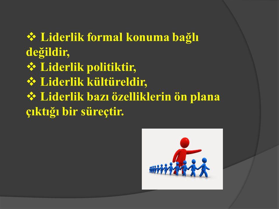  Liderlik formal konuma bağlı değildir,  Liderlik politiktir,  Liderlik kültüreldir,  Liderlik bazı özelliklerin ön plana çıktığı bir süreçtir.