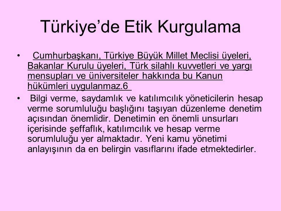 Türkiye'de Etik Kurgulama Cumhurbaşkanı, Türkiye Büyük Millet Meclisi üyeleri, Bakanlar Kurulu üyeleri, Türk silahlı kuvvetleri ve yargı mensupları ve üniversiteler hakkında bu Kanun hükümleri uygulanmaz.6 Bilgi verme, saydamlık ve katılımcılık yöneticilerin hesap verme sorumluluğu başlığını taşıyan düzenleme denetim açısından önemlidir.