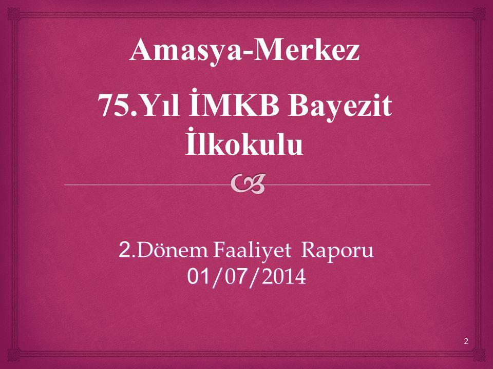 2 2.Dönem Faaliyet Raporu 01 /0 7 /2014 Amasya-Merkez 75.Yıl İMKB Bayezit İlkokulu
