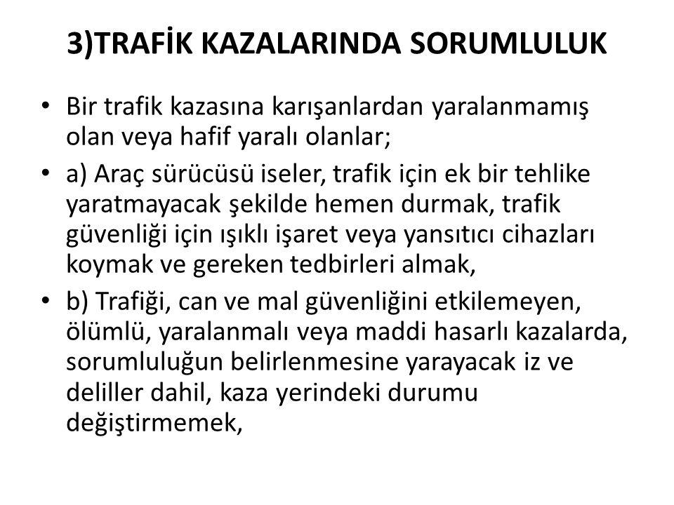 3)TRAFİK KAZALARINDA SORUMLULUK Bir trafik kazasına karışanlardan yaralanmamış olan veya hafif yaralı olanlar; a) Araç sürücüsü iseler, trafik için ek