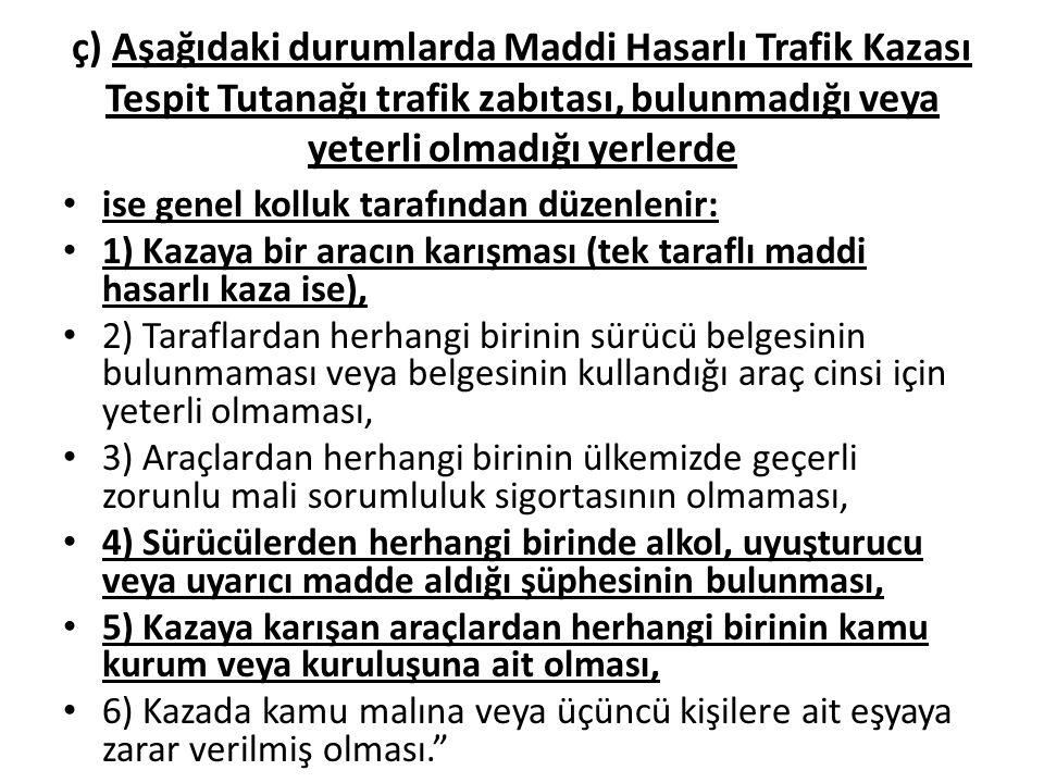 ç) Aşağıdaki durumlarda Maddi Hasarlı Trafik Kazası Tespit Tutanağı trafik zabıtası, bulunmadığı veya yeterli olmadığı yerlerde ise genel kolluk taraf