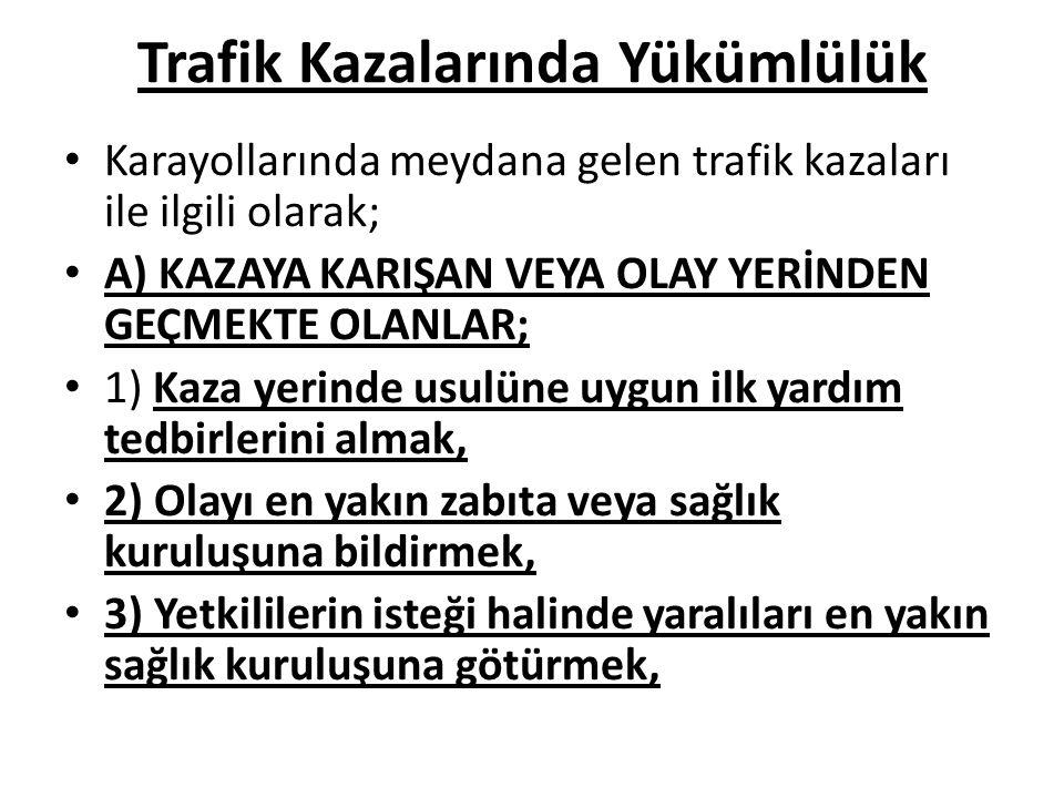 Trafik Kazalarında Yükümlülük Karayollarında meydana gelen trafik kazaları ile ilgili olarak; A) KAZAYA KARIŞAN VEYA OLAY YERİNDEN GEÇMEKTE OLANLAR; 1
