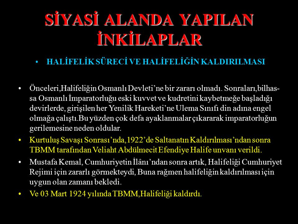 SİYASİ ALANDA YAPILAN İNKİLAPLAR HALİFELİK SÜRECİ VE HALİFELİĞİN KALDIRILMASI Böylece,Yavuz Sultan Selim'den sonra gelen bütün Osmanlı Padişahları Hal