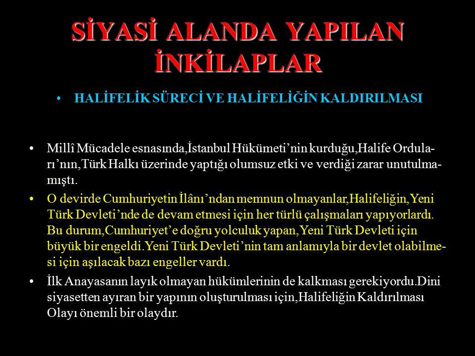SİYASİ ALANDA YAPILAN İNKİLAPLAR HALİFELİK SÜRECİ VE HALİFELİĞİN KALDIRILMASI Önceleri,Halifeliğin Osmanlı Devleti'ne bir zararı olmadı. Sonraları,bil