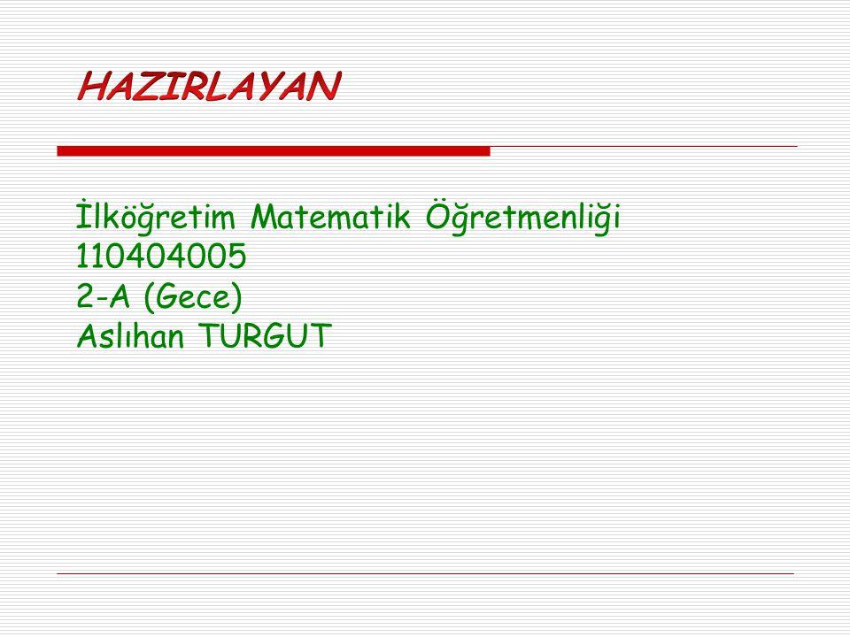 İlköğretim Matematik Öğretmenliği 110404005 2-A (Gece) Aslıhan TURGUT