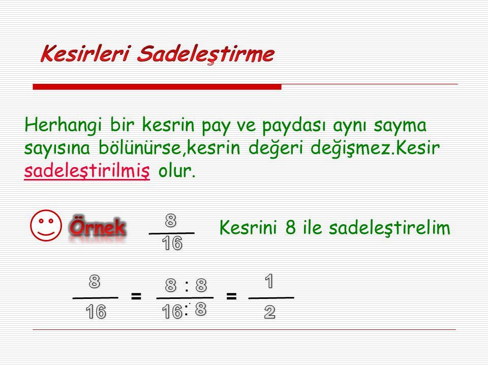 Herhangi bir kesrin pay ve paydası aynı sayma sayısına bölünürse,kesrin değeri değişmez.Kesir sadeleştirilmiş olur. Kesrini 8 ile sadeleştirelim = : :
