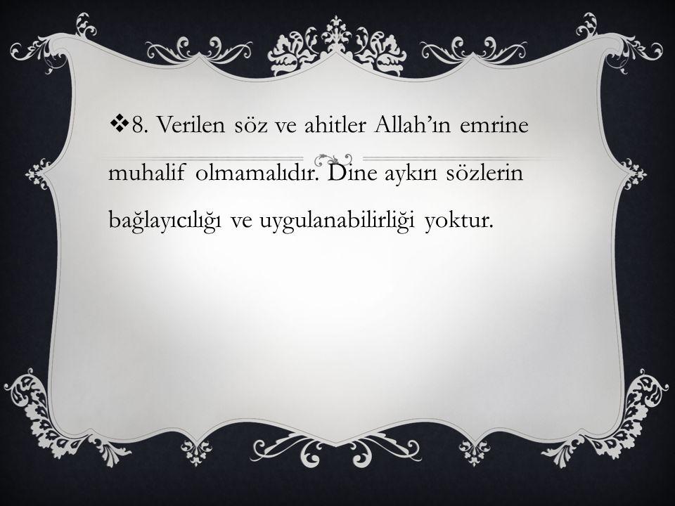  8. Verilen söz ve ahitler Allah'ın emrine muhalif olmamalıdır. Dine aykırı sözlerin bağlayıcılığı ve uygulanabilirliği yoktur.