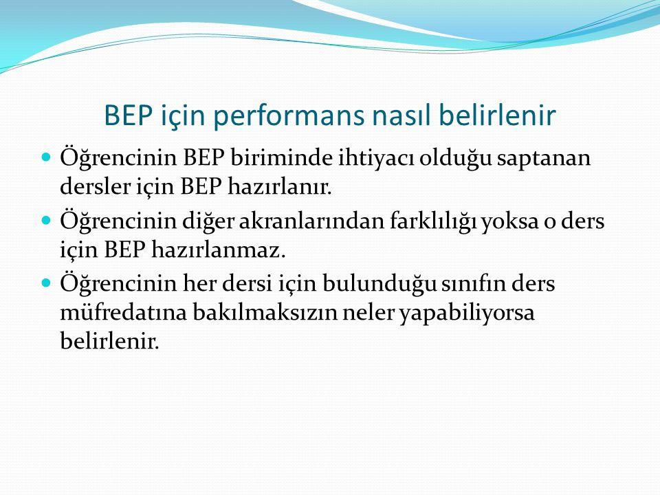 BEP için performans nasıl belirlenir Öğrencinin BEP biriminde ihtiyacı olduğu saptanan dersler için BEP hazırlanır. Öğrencinin diğer akranlarından far