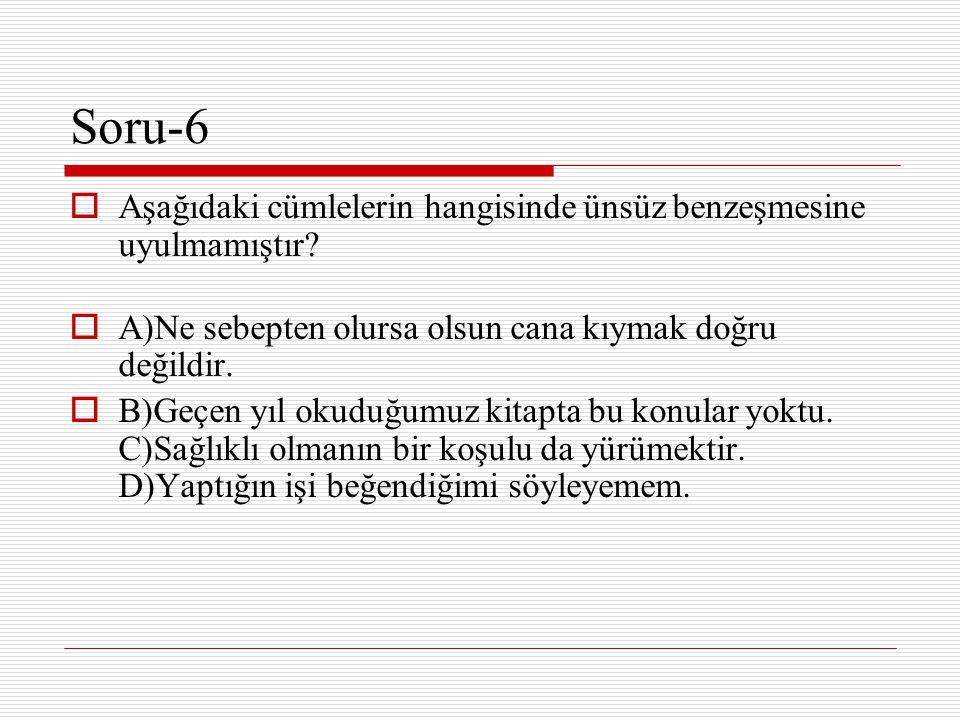 Soru-6  Aşağıdaki cümlelerin hangisinde ünsüz benzeşmesine uyulmamıştır?  A)Ne sebepten olursa olsun cana kıymak doğru değildir.  B)Geçen yıl okudu