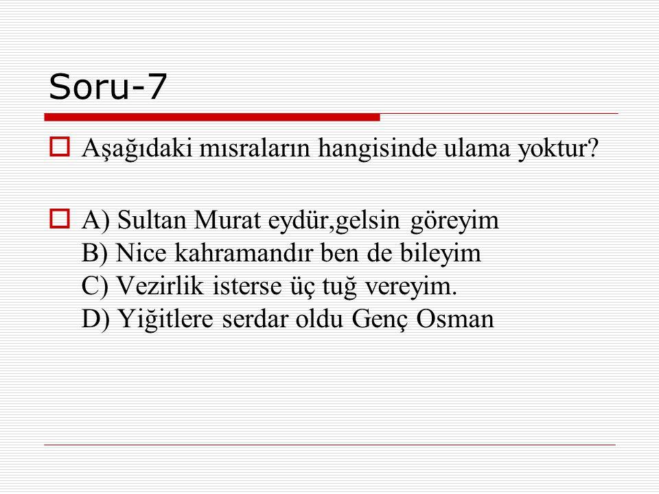 Soru-7  Aşağıdaki mısraların hangisinde ulama yoktur?  A) Sultan Murat eydür,gelsin göreyim B) Nice kahramandır ben de bileyim C) Vezirlik isterse ü