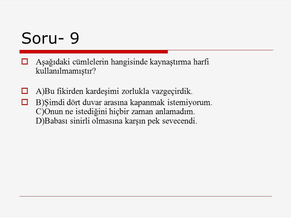 Soru- 9  Aşağıdaki cümlelerin hangisinde kaynaştırma harfi kullanılmamıştır?  A)Bu fikirden kardeşimi zorlukla vazgeçirdik.  B)Şimdi dört duvar ara