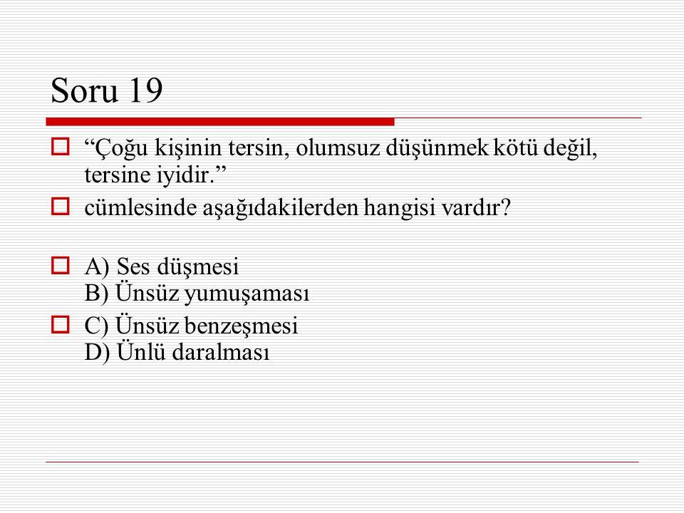 """Soru 19  """"Çoğu kişinin tersin, olumsuz düşünmek kötü değil, tersine iyidir.""""  cümlesinde aşağıdakilerden hangisi vardır?  A) Ses düşmesi B) Ünsüz y"""
