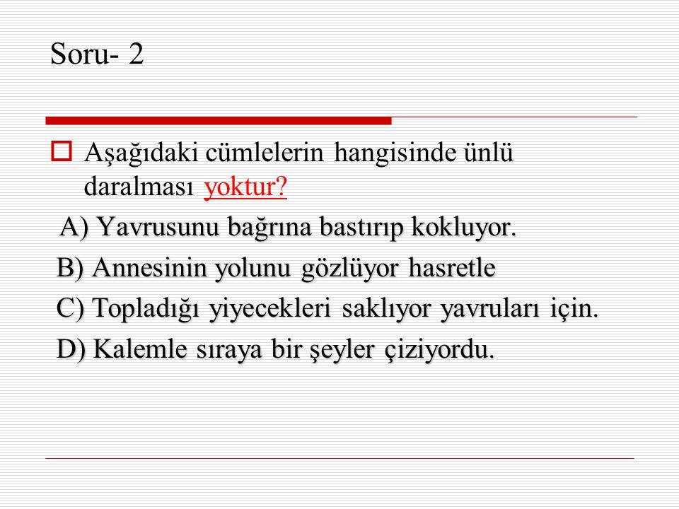 Soru- 2  Aşağıdaki cümlelerin hangisinde ünlü daralması yoktur? A) Yavrusunu bağrına bastırıp kokluyor. A) Yavrusunu bağrına bastırıp kokluyor. B) An