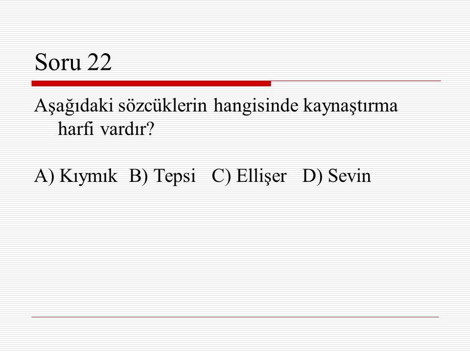 Soru 22 Aşağıdaki sözcüklerin hangisinde kaynaştırma harfi vardır? A) Kıymık B) Tepsi C) Ellişer D) Sevin