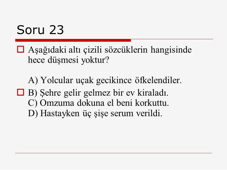 Soru 23  Aşağıdaki altı çizili sözcüklerin hangisinde hece düşmesi yoktur? A) Yolcular uçak gecikince öfkelendiler.  B) Şehre gelir gelmez bir ev ki