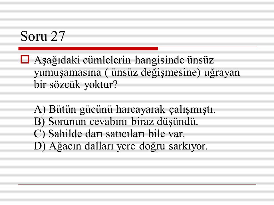 Soru 27  Aşağıdaki cümlelerin hangisinde ünsüz yumuşamasına ( ünsüz değişmesine) uğrayan bir sözcük yoktur? A) Bütün gücünü harcayarak çalışmıştı. B)