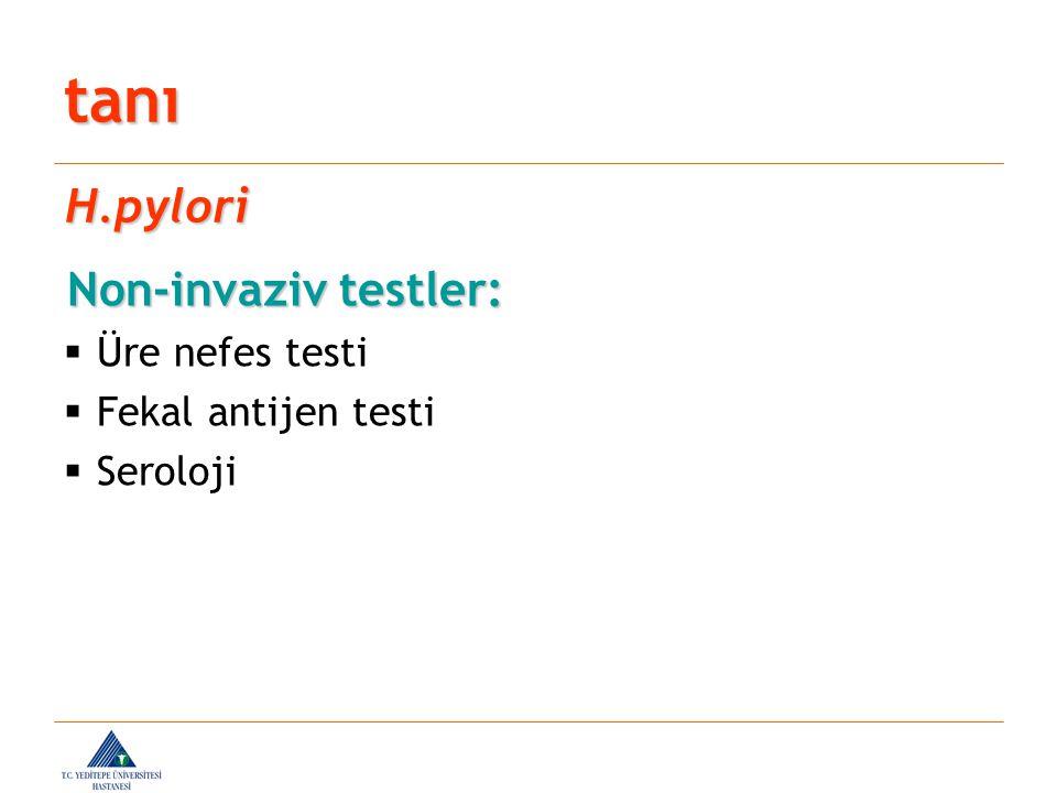 Non-invaziv testler: Non-invaziv testler:  Üre nefes testi  Fekal antijen testi  Seroloji tanı H.pylori