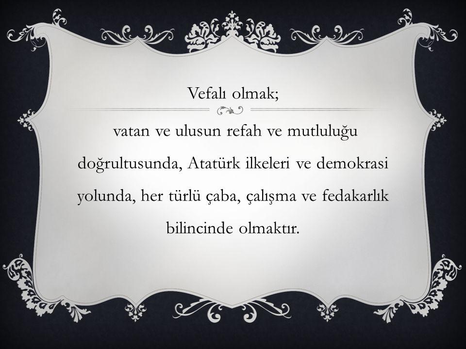 Vefalı olmak; vatan ve ulusun refah ve mutluluğu doğrultusunda, Atatürk ilkeleri ve demokrasi yolunda, her türlü çaba, çalışma ve fedakarlık bilincind