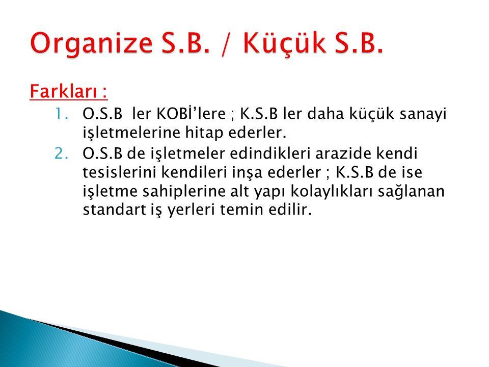 Farkları : 1.O.S.B ler KOBİ'lere ; K.S.B ler daha küçük sanayi işletmelerine hitap ederler.