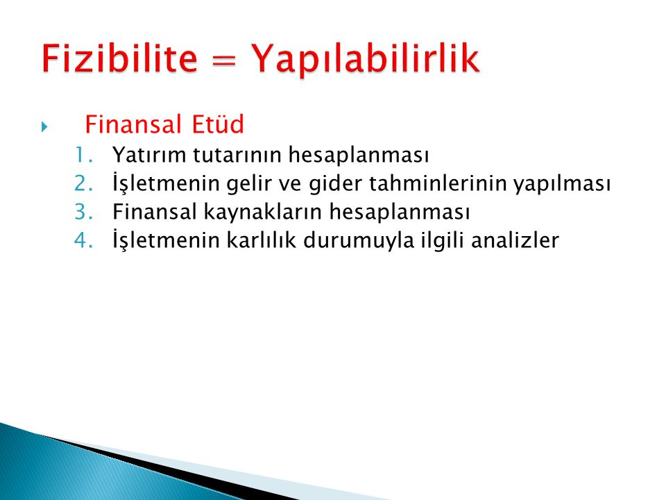  Finansal Etüd 1.Yatırım tutarının hesaplanması 2.İşletmenin gelir ve gider tahminlerinin yapılması 3.Finansal kaynakların hesaplanması 4.İşletmenin karlılık durumuyla ilgili analizler