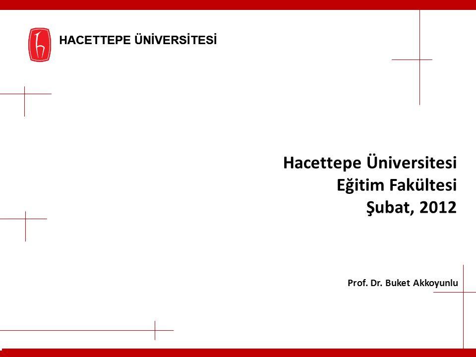 HACETTEPE ÜNİVERSİTESİ Hacettepe Üniversitesi Eğitim Fakültesi Şubat, 2012 Prof. Dr. Buket Akkoyunlu