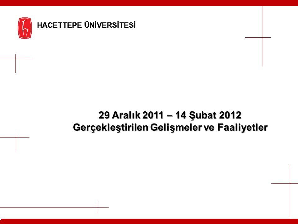HACETTEPE ÜNİVERSİTESİ 29 Aralık 2011 – 14 Şubat 2012 Gerçekleştirilen Gelişmeler ve Faaliyetler