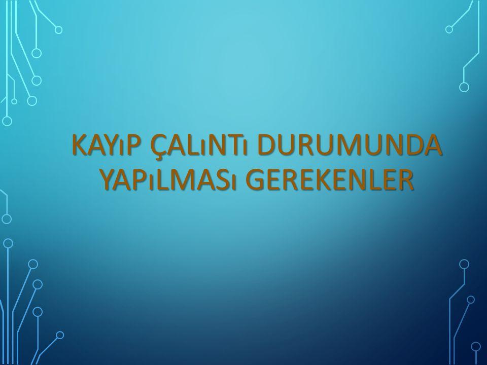 KAYıP ÇALıNTı DURUMUNDA YAPıLMASı GEREKENLER