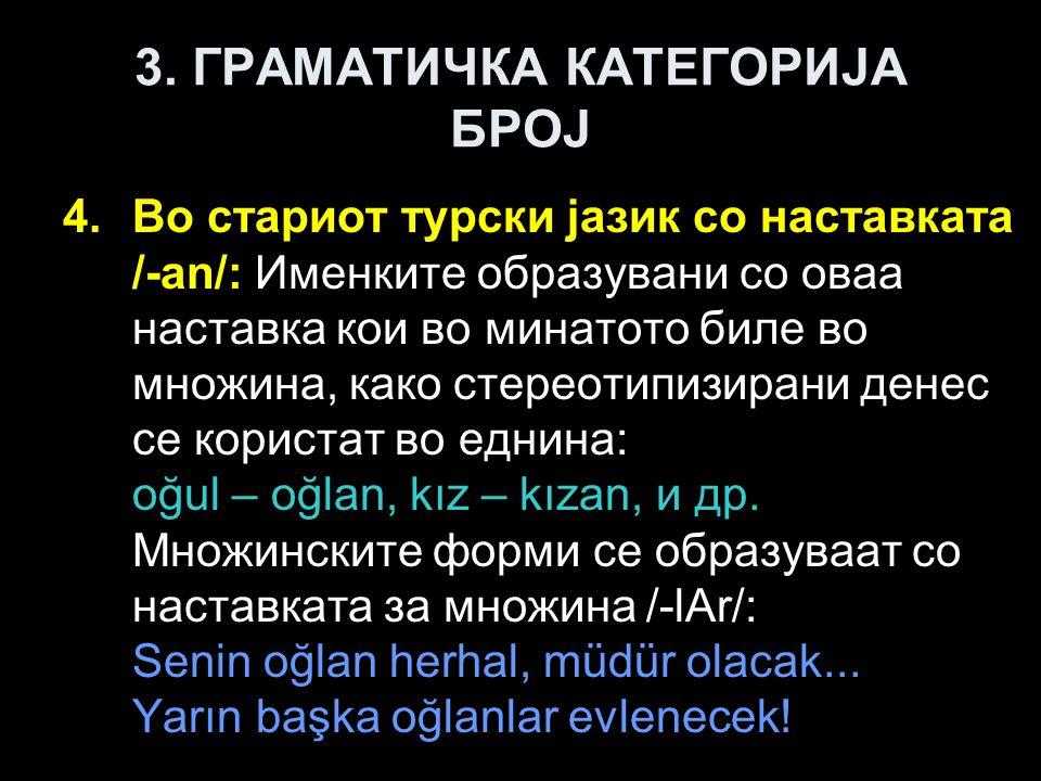 3. ГРАМАТИЧКА КАТЕГОРИЈА БРОЈ 4.Во стариот турски јазик со наставката /-an/: Именките образувани со оваа наставка кои во минатото биле во множина, как
