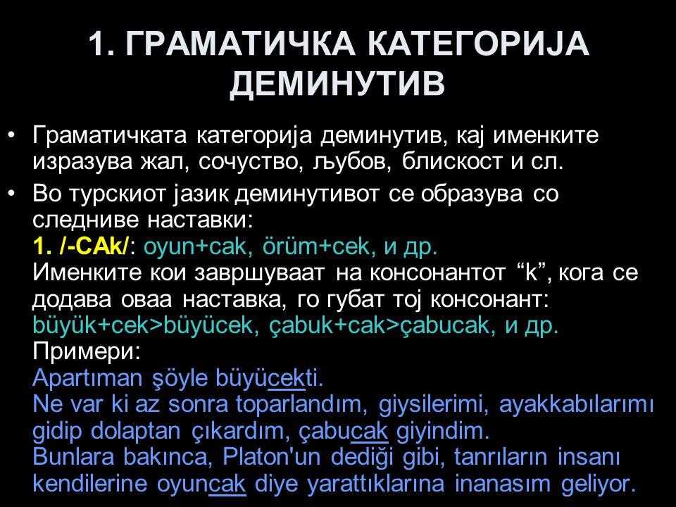 1. ГРАМАТИЧКА КАТЕГОРИЈА ДЕМИНУТИВ Граматичката категорија деминутив, кај именките изразува жал, сочуство, љубов, блискост и сл. Во турскиот јазик дем