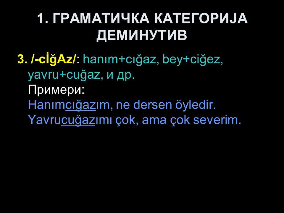 1.ГРАМАТИЧКА КАТЕГОРИЈА ДЕМИНУТИВ 3. /-cİğAz/: hanım+cığaz, bey+ciğez, yavru+cuğaz, и др.