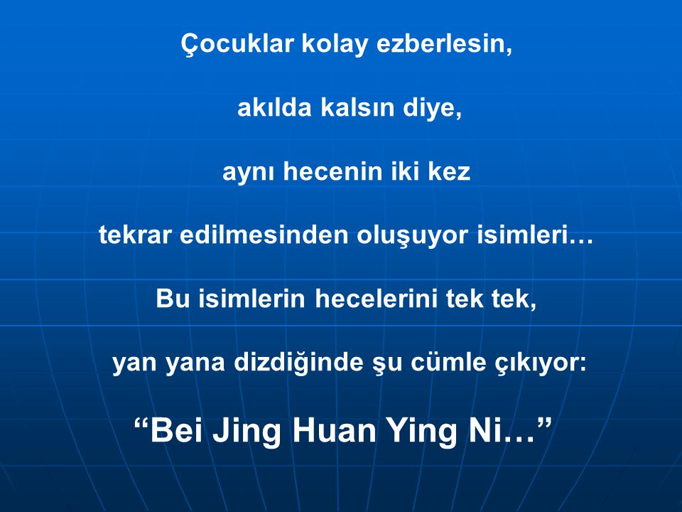 Çocuklar kolay ezberlesin, akılda kalsın diye, aynı hecenin iki kez tekrar edilmesinden oluşuyor isimleri… Bu isimlerin hecelerini tek tek, yan yana dizdiğinde şu cümle çıkıyor: Bei Jing Huan Ying Ni…