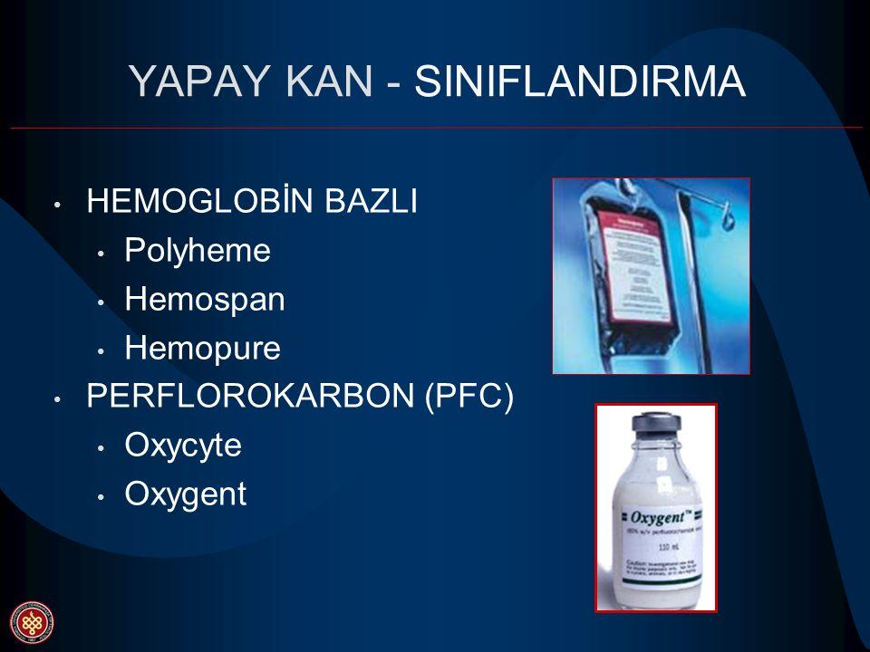 YAPAY KAN - SINIFLANDIRMA HEMOGLOBİN BAZLI Polyheme Hemospan Hemopure PERFLOROKARBON (PFC) Oxycyte Oxygent