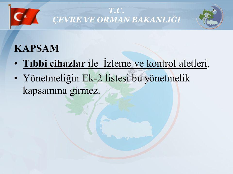 T.C. ÇEVRE VE ORMAN BAKANLIĞI KAPSAM Tıbbi cihazlar ile İzleme ve kontrol aletleri, Yönetmeliğin Ek-2 listesi bu yönetmelik kapsamına girmez.