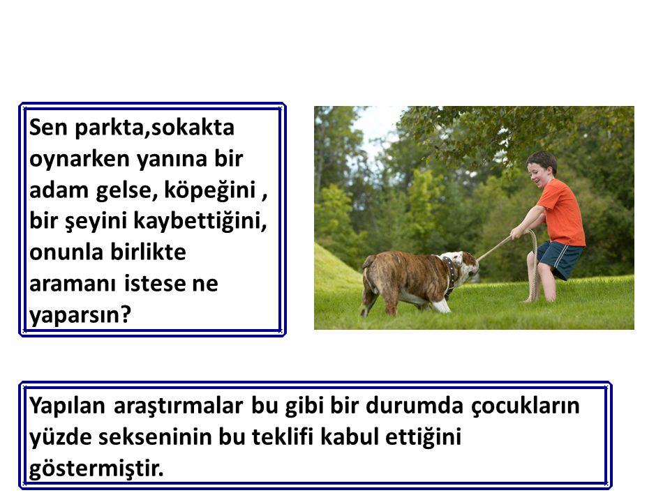 Sen parkta,sokakta oynarken yanına bir adam gelse, köpeğini, bir şeyini kaybettiğini, onunla birlikte aramanı istese ne yaparsın? Yapılan araştırmalar
