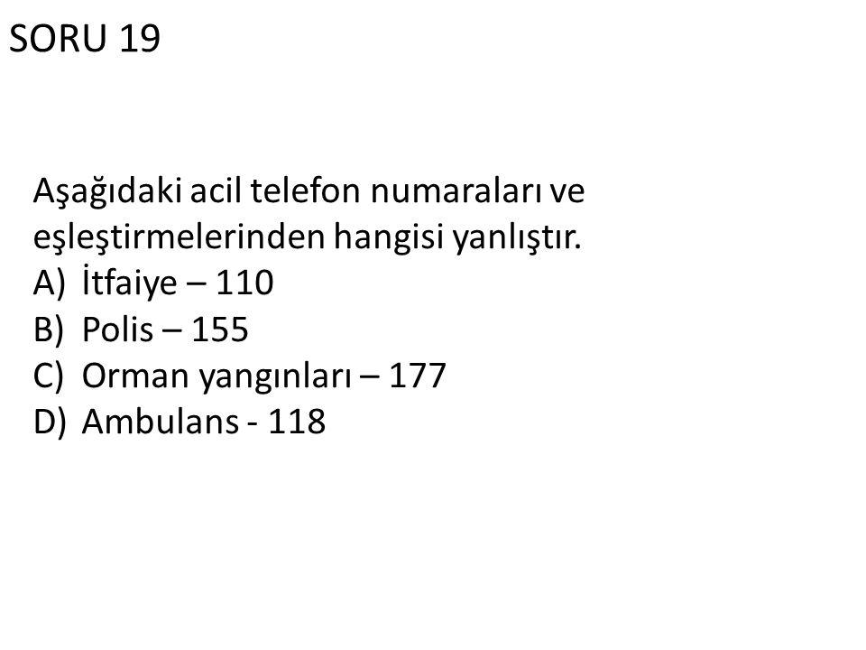 SORU 19 Aşağıdaki acil telefon numaraları ve eşleştirmelerinden hangisi yanlıştır. A)İtfaiye – 110 B)Polis – 155 C)Orman yangınları – 177 D)Ambulans -