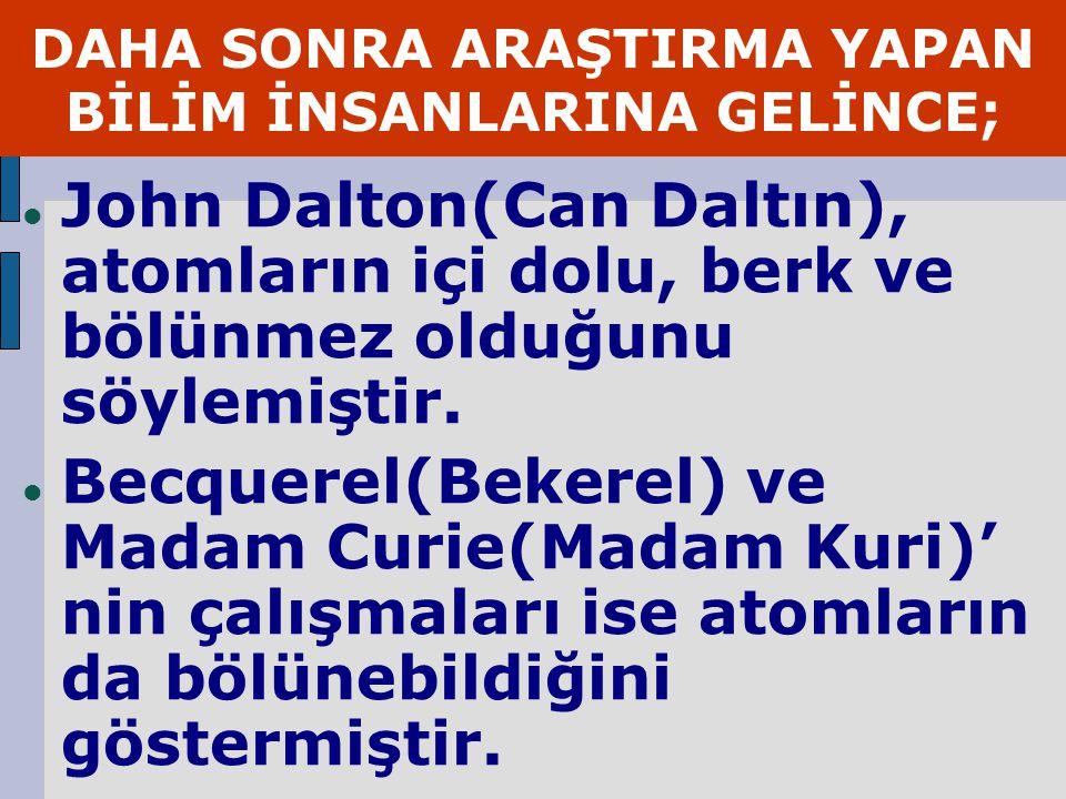 DAHA SONRA ARAŞTIRMA YAPAN BİLİM İNSANLARINA GELİNCE; John Dalton(Can Daltın), atomların içi dolu, berk ve bölünmez olduğunu söylemiştir.