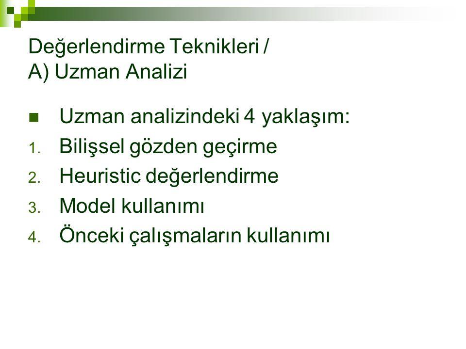 Değerlendirme Teknikleri / A) Uzman Analizi Uzman analizindeki 4 yaklaşım: 1. Bilişsel gözden geçirme 2. Heuristic değerlendirme 3. Model kullanımı 4.