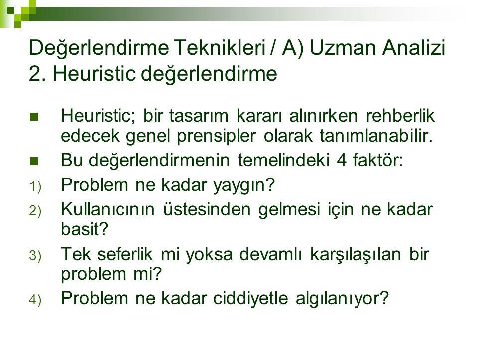 Değerlendirme Teknikleri / A) Uzman Analizi 2. Heuristic değerlendirme Heuristic; bir tasarım kararı alınırken rehberlik edecek genel prensipler olara