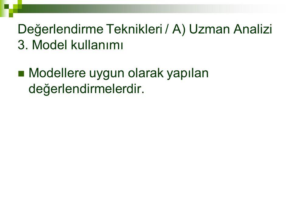 Değerlendirme Teknikleri / A) Uzman Analizi 3. Model kullanımı Modellere uygun olarak yapılan değerlendirmelerdir.