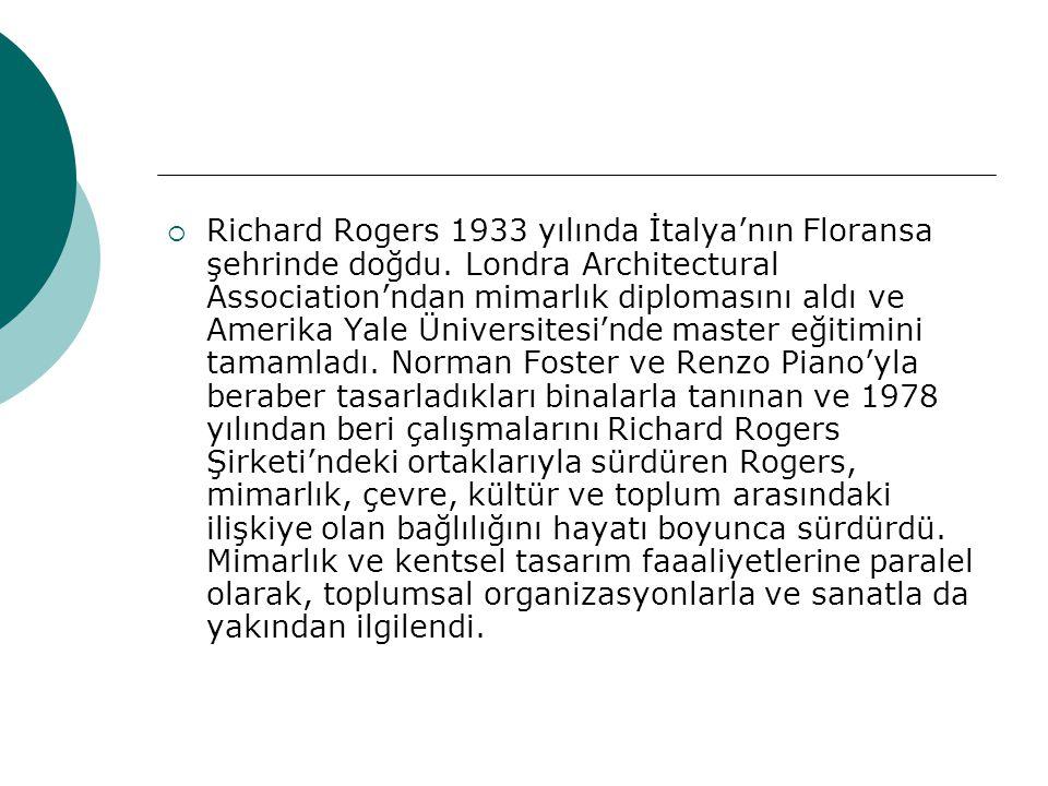  Richard Rogers 1933 yılında İtalya'nın Floransa şehrinde doğdu. Londra Architectural Association'ndan mimarlık diplomasını aldı ve Amerika Yale Üniv
