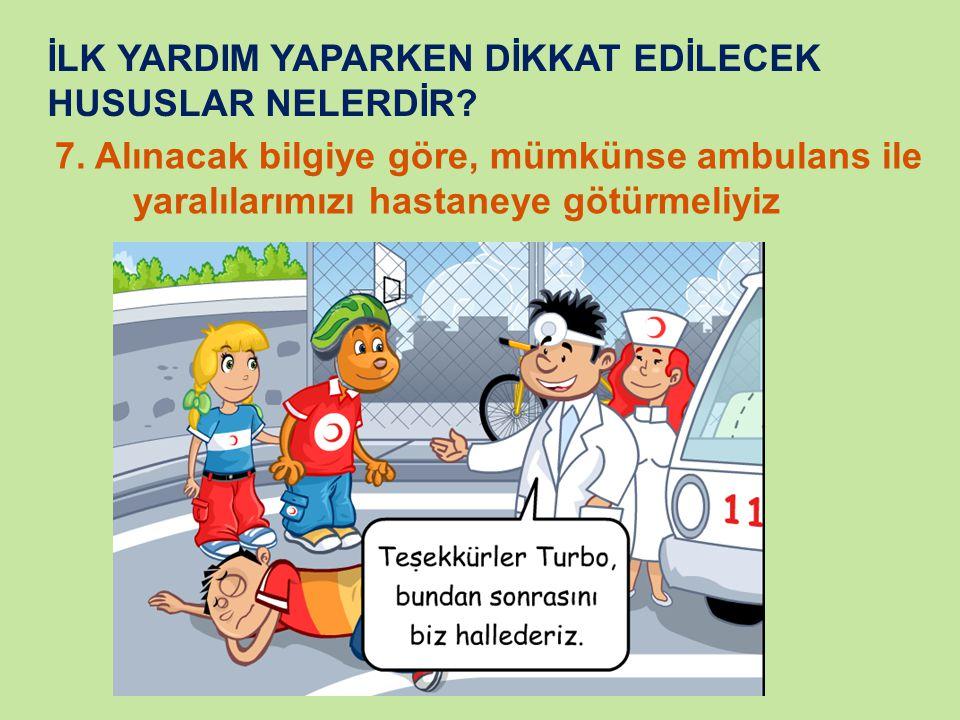 İLK YARDIM YAPARKEN DİKKAT EDİLECEK HUSUSLAR NELERDİR? 7. Alınacak bilgiye göre, mümkünse ambulans ile yaralılarımızı hastaneye götürmeliyiz
