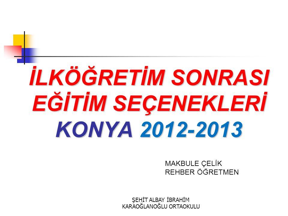 İLKÖĞRETİM SONRASI EĞİTİM SEÇENEKLERİ KONYA 2012-2013 MAKBULE ÇELİK REHBER ÖĞRETMEN ŞEHİT ALBAY İBRAHİM KARAOĞLANOĞLU ORTAOKULU