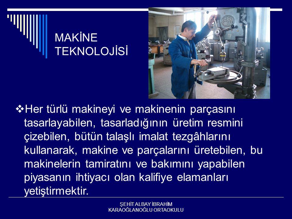 MAKİNE TEKNOLOJİSİ  Her türlü makineyi ve makinenin parçasını tasarlayabilen, tasarladığının üretim resmini çizebilen, bütün talaşlı imalat tezgâhlarını kullanarak, makine ve parçalarını üretebilen, bu makinelerin tamiratını ve bakımını yapabilen piyasanın ihtiyacı olan kalifiye elamanları yetiştirmektir.