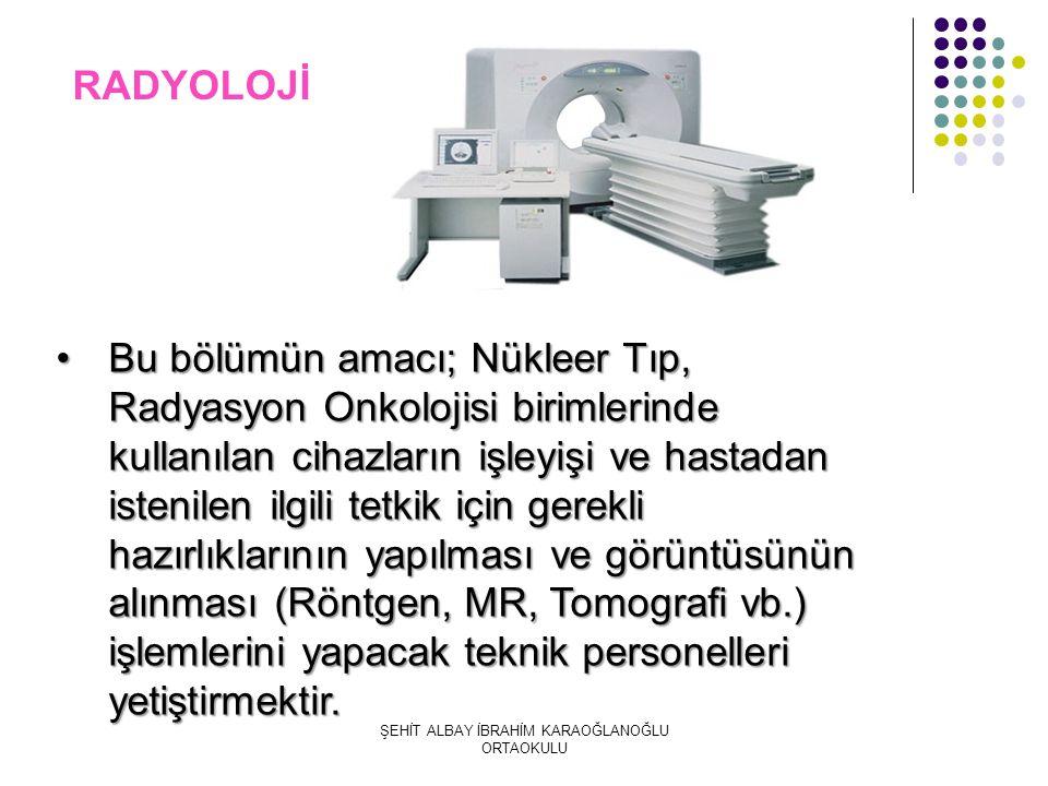 RADYOLOJİ Bu bölümün amacı; Nükleer Tıp, Radyasyon Onkolojisi birimlerinde kullanılan cihazların işleyişi ve hastadan istenilen ilgili tetkik için gerekli hazırlıklarının yapılması ve görüntüsünün alınması (Röntgen, MR, Tomografi vb.) işlemlerini yapacak teknik personelleri yetiştirmektir.Bu bölümün amacı; Nükleer Tıp, Radyasyon Onkolojisi birimlerinde kullanılan cihazların işleyişi ve hastadan istenilen ilgili tetkik için gerekli hazırlıklarının yapılması ve görüntüsünün alınması (Röntgen, MR, Tomografi vb.) işlemlerini yapacak teknik personelleri yetiştirmektir.
