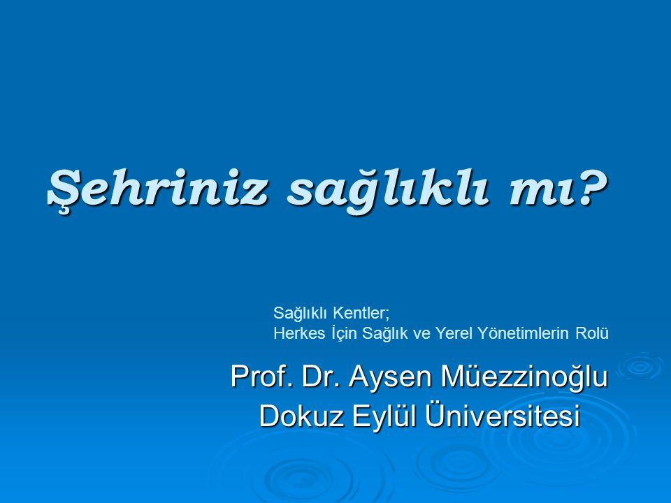 Şehriniz sağlıklı mı? Prof. Dr. Aysen Müezzinoğlu Dokuz Eylül Üniversitesi Sağlıklı Kentler; Herkes İçin Sağlık ve Yerel Yönetimlerin Rolü
