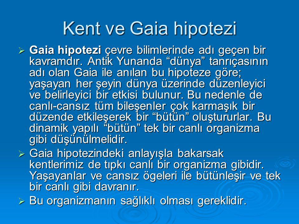 """Kent ve Gaia hipotezi  Gaia hipotezi çevre bilimlerinde adı geçen bir kavramdır. Antik Yunanda """"dünya"""" tanrıçasının adı olan Gaia ile anılan bu hipot"""