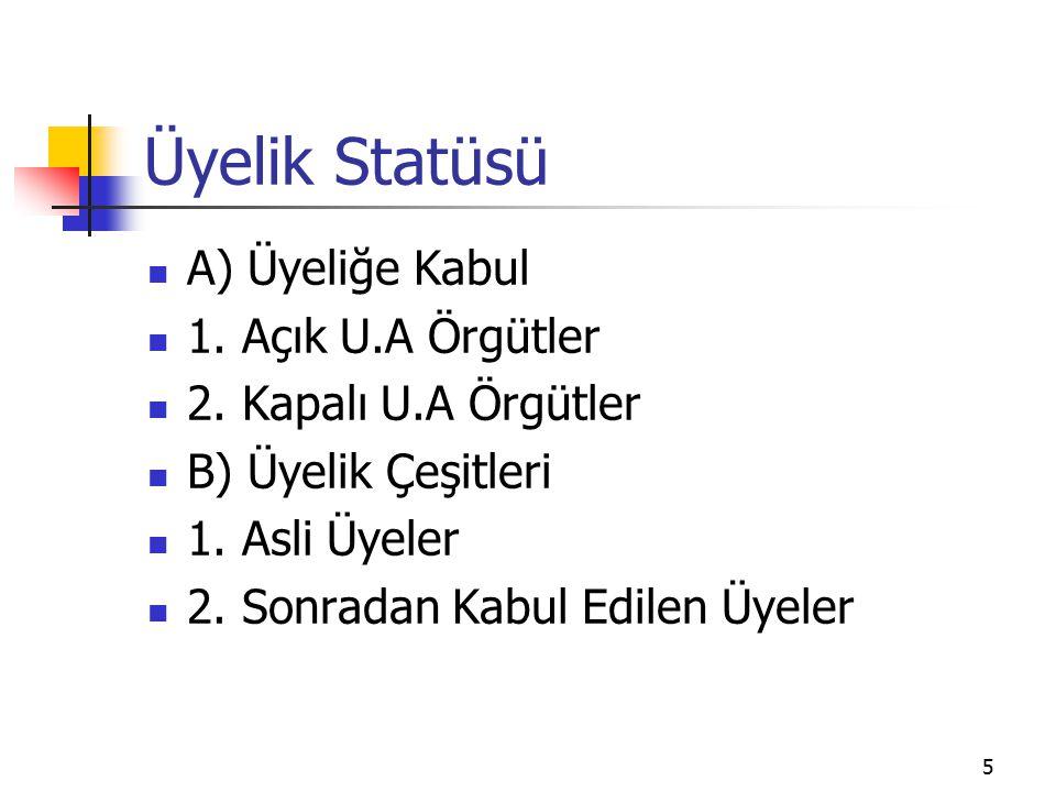 5 Üyelik Statüsü A) Üyeliğe Kabul 1. Açık U.A Örgütler 2. Kapalı U.A Örgütler B) Üyelik Çeşitleri 1. Asli Üyeler 2. Sonradan Kabul Edilen Üyeler