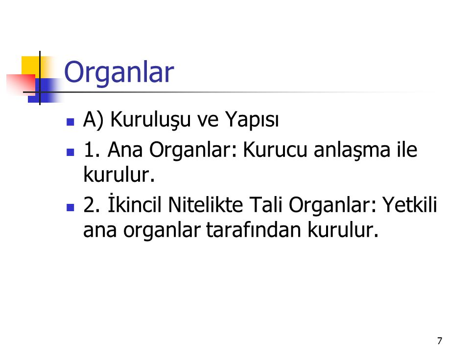 7 Organlar A) Kuruluşu ve Yapısı 1. Ana Organlar: Kurucu anlaşma ile kurulur. 2. İkincil Nitelikte Tali Organlar: Yetkili ana organlar tarafından kuru