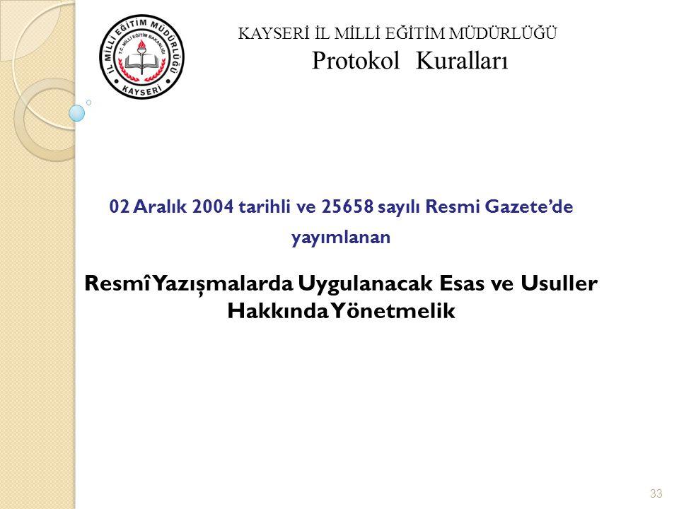 Resmi Yazışma Protokolü 02 Aralık 2004 tarihli ve 25658 sayılı Resmi Gazete'de yayımlanan Resmî Yazışmalarda Uygulanacak Esas ve Usuller Hakkında Yönetmelik 33 KAYSERİ İL MİLLİ EĞİTİM MÜDÜRLÜĞÜ Protokol Kuralları
